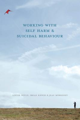Working With Self Harm and Suicidal Behaviour, Doyle, Louise; Keogh, Brian; Morrissey, Jean