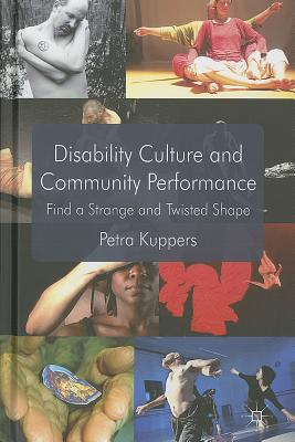 Disability Culture and Community Performance: Find a Strange and Twisted Shape, Kuppers, P.