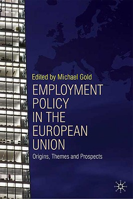 Employment Policy in the European Union: Origins, Themes and Prospects, Gold, Michael