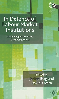 Image for In Defence of Labour Market Institutions: Cultivating Justice in the Developing World (International Labour Organization)