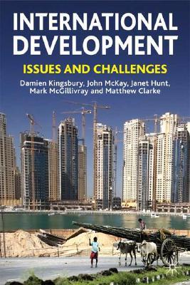 International Development: Issues and Challenges, Kingsbury, Damien; McKay, John; Hunt, Janet; McGillivray, Mark; Clarke, Matthew