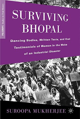 Surviving Bhopal: Dancing Bodies, Written Texts, and Oral Testimonials of Women in the Wake of an Industrial Disaster (Palgrave Studies in Oral History), Mukherjee, Suroopa