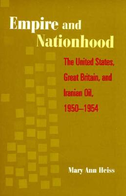 Empire and Nationhood: The United States, Great Britain, and Iranian Oil, 1950-1954, Heiss, Mary Ann