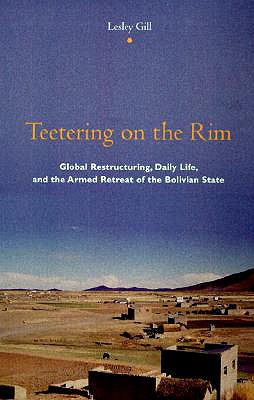 Image for Teetering on the Rim: Global Restructuring, Daily Life, and the Armed Retreat of the Bolivian State