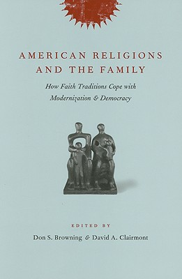 Image for AMERICAN RELIGIONS AND THE FAMILY HOW FAITH TRADITIONS COPE WITH MODERNIZAION & DEMOCRACY