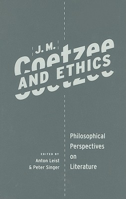 J. M. Coetzee and Ethics: Philosophical Perspectives on Literature, Anton Leist (Editor) , Peter Singer (Editor)
