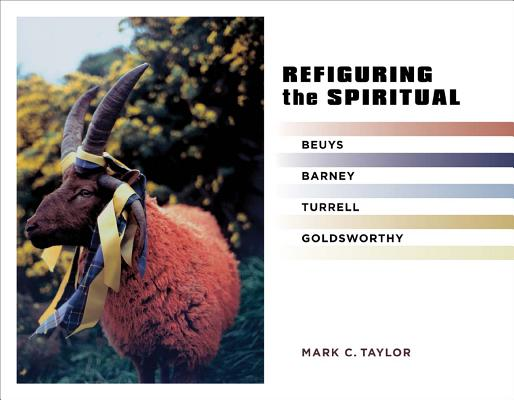 Refiguring the Spiritual: Beuys, Barney, Turrell, Goldsworthy (Religion, Culture, and Public Life), Mark C. Taylor (Author)
