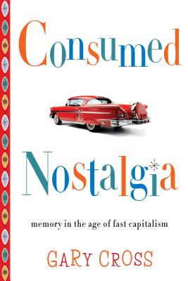 Image for Consumed Nostalgia: Memory in the Age of Fast Capitalism