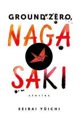 Ground Zero, Nagasaki: Stories (Weatherhead Books on Asia), Seirai, Yuichi