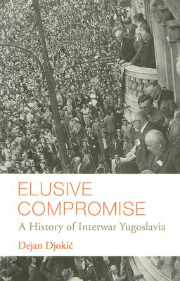 Image for Elusive Compromise: A History of Interwar Yugoslavia (Columbia/Hurst)