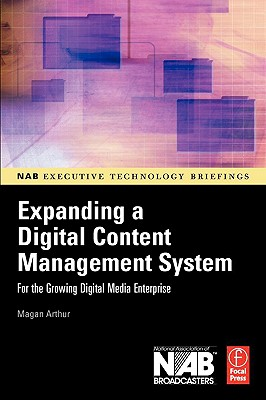 Expanding a Digital Content Management System: for the Growing Digital Media Enterprise (NAB Executive Technology Briefings), Arthur, Magan H.