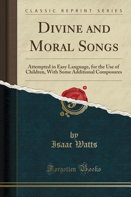 Divine and Moral Songs: Attempted in Easy Language, for the Use of Children, With Some Additional Composures (Classic Reprint), Watts, Isaac