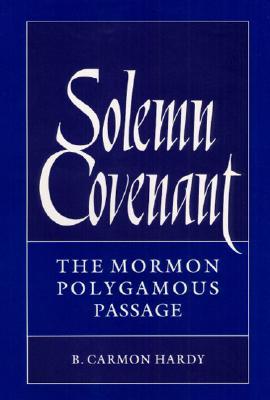Solemn Covenant: THE MORMON POLYGAMOUS PASSAGE, B. Carmon Hardy