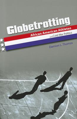 Globetrotting: African American Athletes and Cold War Politics, Thomas, Damion L.