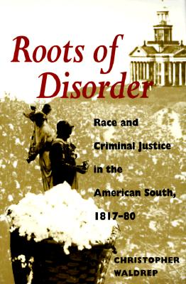 Roots of Disorder: Race and Criminal Justice in the American South, 1817-80, Waldrep, Christopher