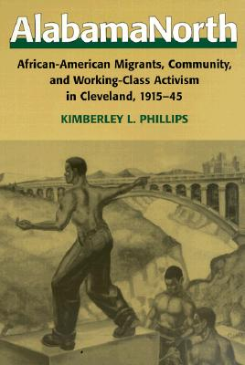 Alabama North: African-American Migrants, Community, and Working-Class Activism in Cleveland, 1915-45, Phillips, Kimberley L.
