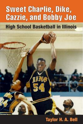 Image for Sweet Charlie, Dike, Cazzie, and Bobby Joe: HIGH SCHOOL BASKETBALL IN ILLINOIS
