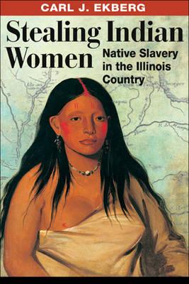 Stealing Indian Women: Native Slavery in the Illinois Country, Ekberg, Carl J.