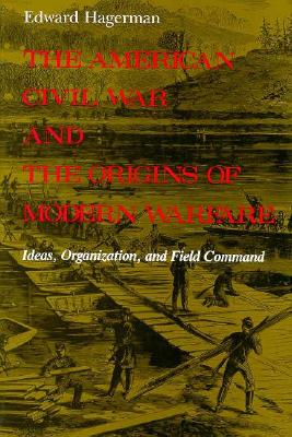 The American Civil War and the Origins of Modern Warfare: Ideas, Organization, and Field Command (MIDLAND BOOK), Hagerman, Edward