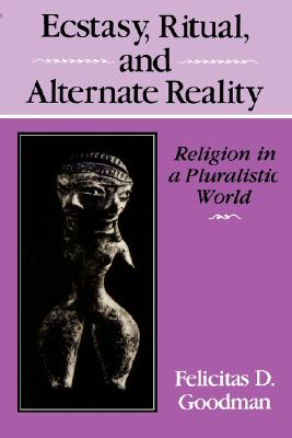 Ecstasy, Ritual, and Alternate Reality: Religion in a Pluralistic World, Goodman, Felicitas D.