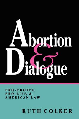Abortion and Dialogue: Pro-Choice, Pro-Life, and American Law, Colker, Ruth