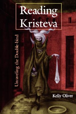 Reading Kristeva: Unraveling the Double-bind, Oliver, Kelly