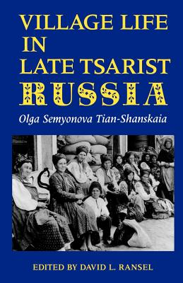 Village Life in Late Tsarist Russia (Indiana-Michigan Series in Russian and East European Studies), Tian-Shanskaia, Olga Semyonova