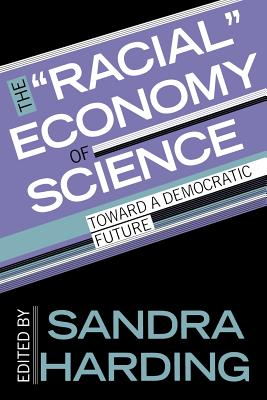 The Racial Economy of Science: Toward a Democratic Future (Race, Gender, and Science)