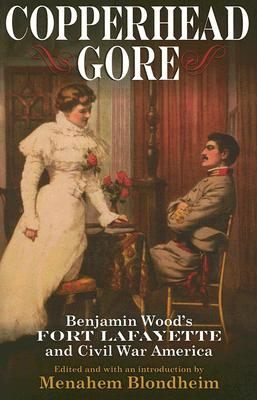 Copperhead Gore: Benjamin Wood's Fort Lafayette and Civil War America, Benjamin Wood