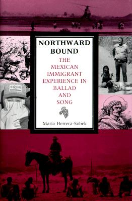 Northward Bound: The Mexican Immigrant Experience in Ballad and Song, Herrera-Sobek, Maria
