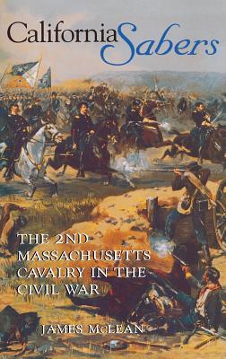 California Sabers: The 2nd Massachusetts Cavalry in the Civil War, McLean, R. James