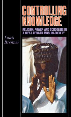 Image for Controlling Knowledge: Religion, Power, and Schooling in a West African Muslim Society