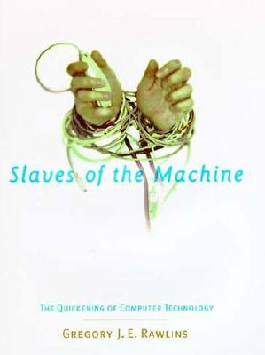 Slaves of the Machine: The Quickening of Computer Technology (Bradford Book), Rawlins, Gregory J. E.