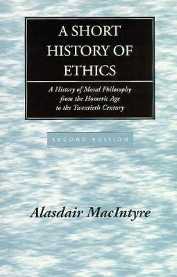 A Short History of Ethics: A History of Moral Philosophy from the Homeric Age to the Twentieth Century, ALASDAIR C. MACINTYRE