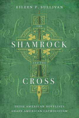 The Shamrock and the Cross: Irish American Novelists Shape American Catholicism, Sullivan, Eileen P.