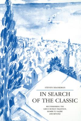 In Search of the Classic: Reconsidering the Greco-Roman Tradition, Homer to Valery and Beyond, STEVEN SHANKMAN
