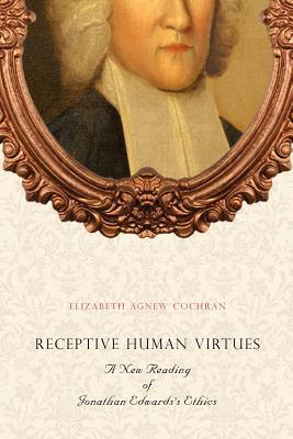 Receptive Human Virtues: A New Reading of Jonathan Edwards's Ethics, Cochran, Elizabeth Agnew