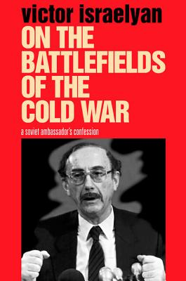 On the Battlefields of the Cold War: A Soviet Ambassador's Confession, Israelyan, Victor
