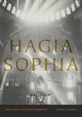 Hagia Sophia: Sound, Space, and Spirit in Byzantium, Bissera V. Pentcheva
