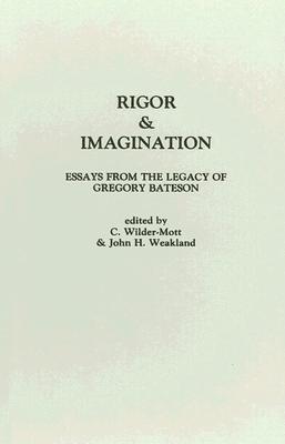 Rigor & Imagination: Essays from the Legacy of Gregory Bateson, John H. Weakland; Carol Wilder