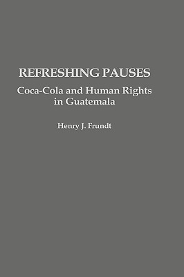 Refreshing Pauses: Coca-Cola and Human Rights in Guatemala, Frundt, Henry J.