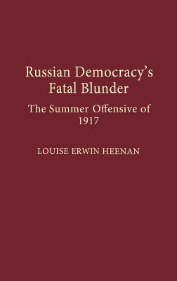 Russian Democracy's Fatal Blunder: The Summer Offensive of 1917, Heenan, Louise E