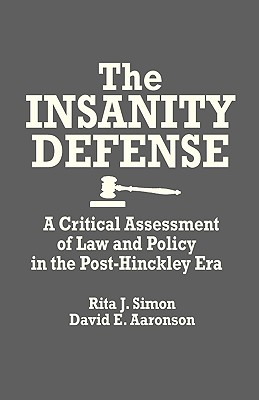 The Insanity Defense: A Critical Assessment of Law and Policy in the Post-Hinckley Era, Simon, Rita J.; Aaronson, David E.