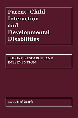 Parent-Child Interaction and Developmental Disabilities: Theory, Research, and Intervention, Marfo, Kofi