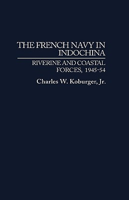 The French Navy in Indochina: Riverine and Coastal Forces, 1945-54, Koburger, Charles