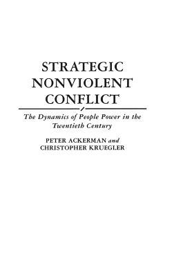 Strategic Nonviolent Conflict: The Dynamics of People Power in the Twentieth Century, Ackerman, Peter; Kruegler, Chris