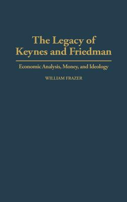 The Legacy of Keynes and Friedman: Economic Analysis, Money, and Ideology, Frazer, William