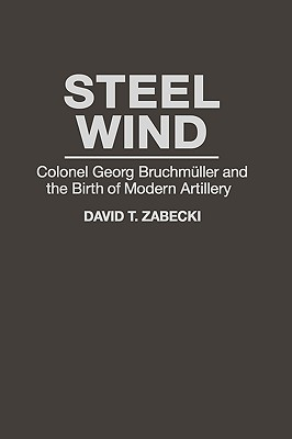 Steel Wind: Colonel Georg Bruchmuller and the Birth of Modern Artillery (The Military Profession), Zabecki, David T.; Bailey, J. B. A.