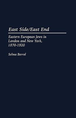 East Side/East End: Eastern European Jews in London and New York, 1870-1920, Berrol, Selma Cantor;Berrol, Selma