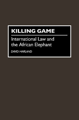 Killing Game: International Law and the African Elephant, Harland, David J